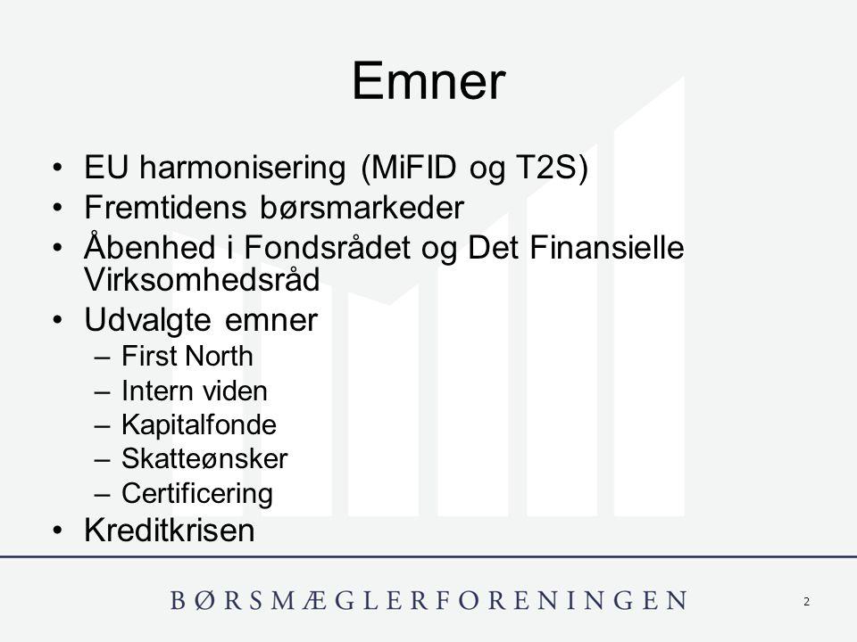 2 Emner EU harmonisering (MiFID og T2S) Fremtidens børsmarkeder Åbenhed i Fondsrådet og Det Finansielle Virksomhedsråd Udvalgte emner –First North –Intern viden –Kapitalfonde –Skatteønsker –Certificering Kreditkrisen