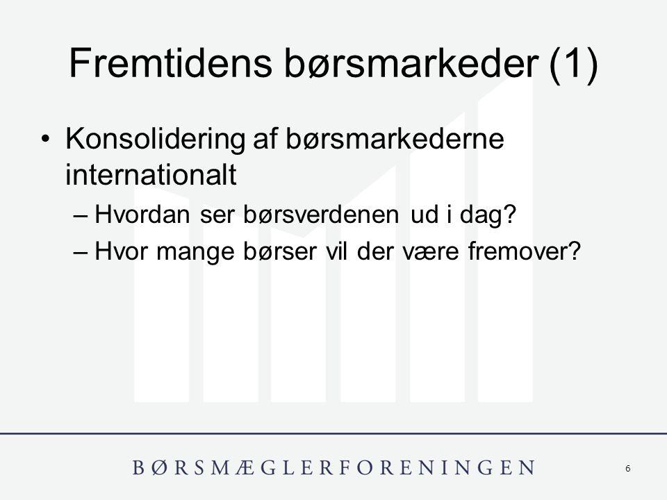 6 Fremtidens børsmarkeder (1) Konsolidering af børsmarkederne internationalt –Hvordan ser børsverdenen ud i dag.