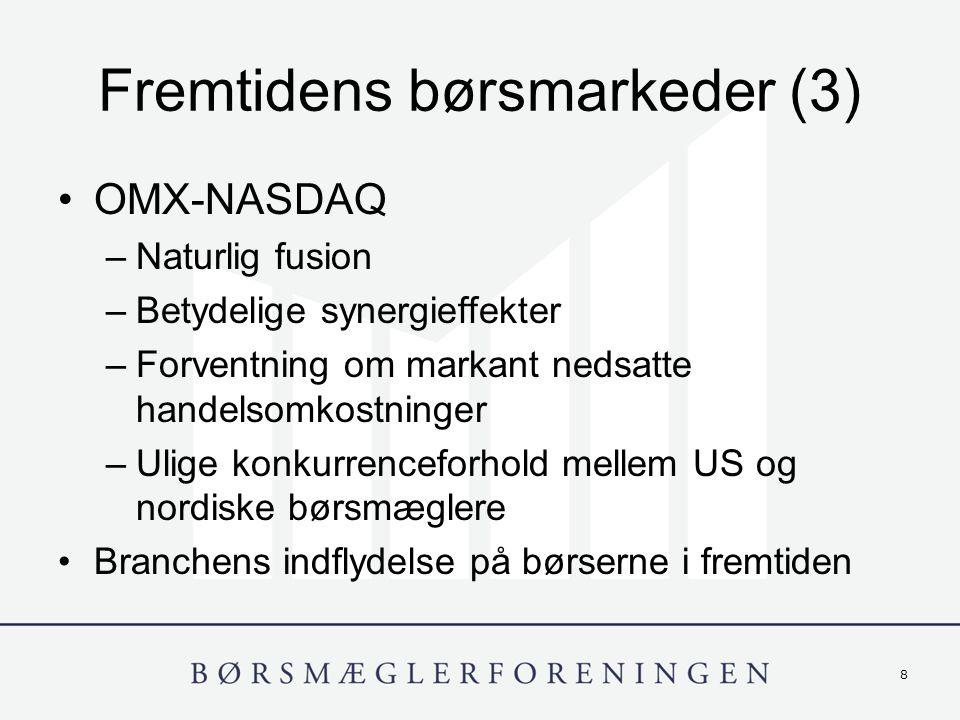 8 Fremtidens børsmarkeder (3) OMX-NASDAQ –Naturlig fusion –Betydelige synergieffekter –Forventning om markant nedsatte handelsomkostninger –Ulige konkurrenceforhold mellem US og nordiske børsmæglere Branchens indflydelse på børserne i fremtiden
