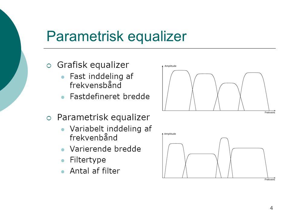 4 Parametrisk equalizer  Grafisk equalizer Fast inddeling af frekvensbånd Fastdefineret bredde  Parametrisk equalizer Variabelt inddeling af frekvenbånd Varierende bredde Filtertype Antal af filter