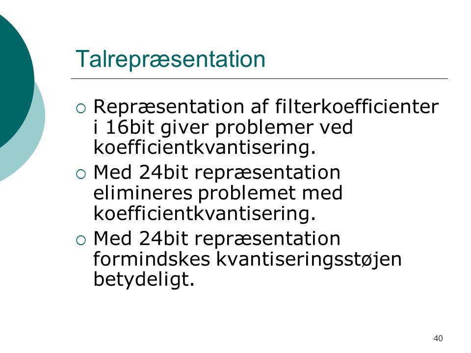 40 Talrepræsentation  Repræsentation af filterkoefficienter i 16bit giver problemer ved koefficientkvantisering.