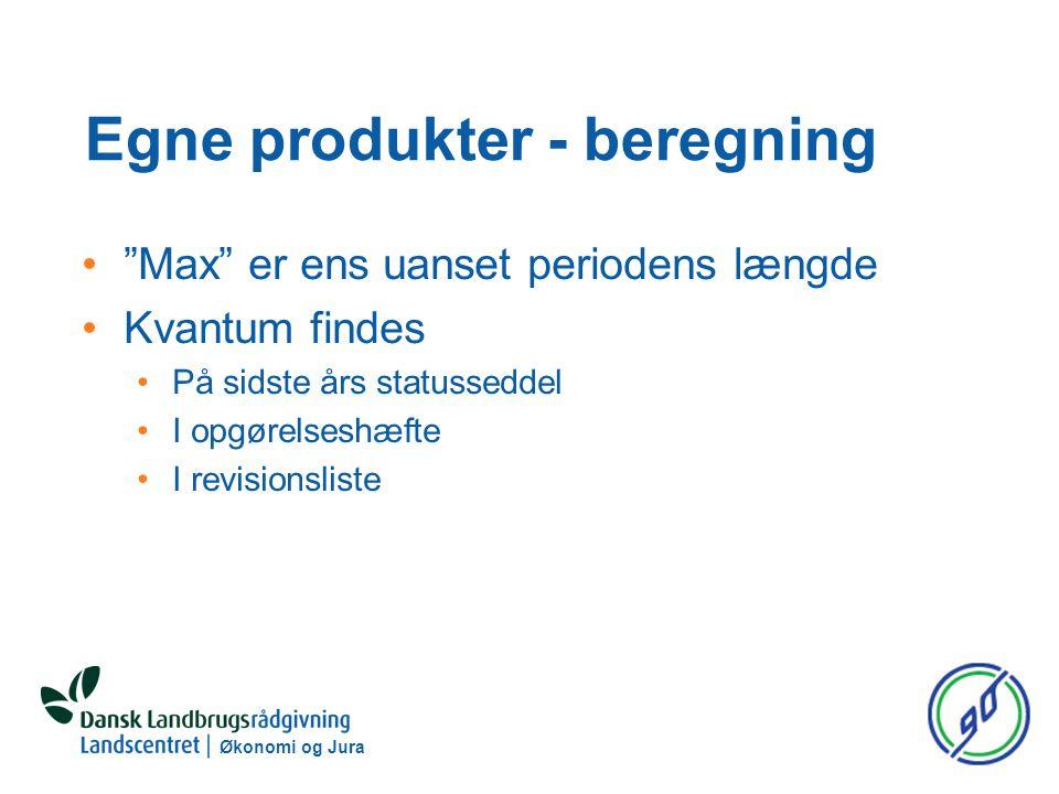 Økonomi og Jura Egne produkter - beregning Max er ens uanset periodens længde Kvantum findes På sidste års statusseddel I opgørelseshæfte I revisionsliste