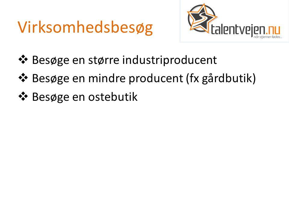 Virksomhedsbesøg  Besøge en større industriproducent  Besøge en mindre producent (fx gårdbutik)  Besøge en ostebutik
