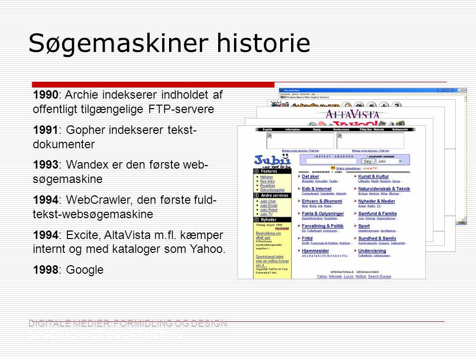 Søgemaskiner historie DIGITALE MEDIER: FORMIDLING OG DESIGN SØGEMASKINER OG OPTIMERING 1990: Archie indekserer indholdet af offentligt tilgængelige FTP-servere 1991: Gopher indekserer tekst- dokumenter 1993: Wandex er den første web- søgemaskine 1994: WebCrawler, den første fuld- tekst-websøgemaskine 1994: Excite, AltaVista m.fl.