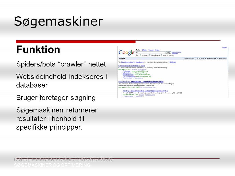 Søgemaskiner DIGITALE MEDIER: FORMIDLING OG DESIGN SØGEMASKINER OG OPTIMERING Funktion Spiders/bots crawler nettet Websideindhold indekseres i databaser Bruger foretager søgning Søgemaskinen returnerer resultater i henhold til specifikke principper.