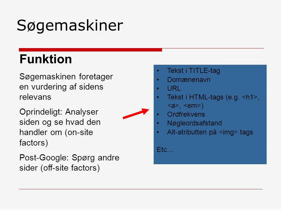 Søgemaskiner Funktion Søgemaskinen foretager en vurdering af sidens relevans Oprindeligt: Analyser siden og se hvad den handler om (on-site factors) Post-Google: Spørg andre sider (off-site factors) Tekst i TITLE-tag Domænenavn URL Tekst i HTML-tags (e.g.,, ) Ordfrekvens Nøgleordsafstand Alt-atributten på tags Etc…