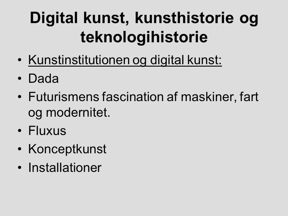 Digital kunst, kunsthistorie og teknologihistorie Kunstinstitutionen og digital kunst: Dada Futurismens fascination af maskiner, fart og modernitet.