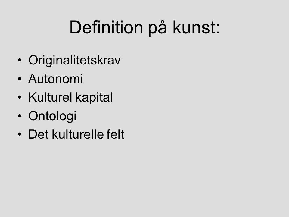 Definition på kunst: Originalitetskrav Autonomi Kulturel kapital Ontologi Det kulturelle felt