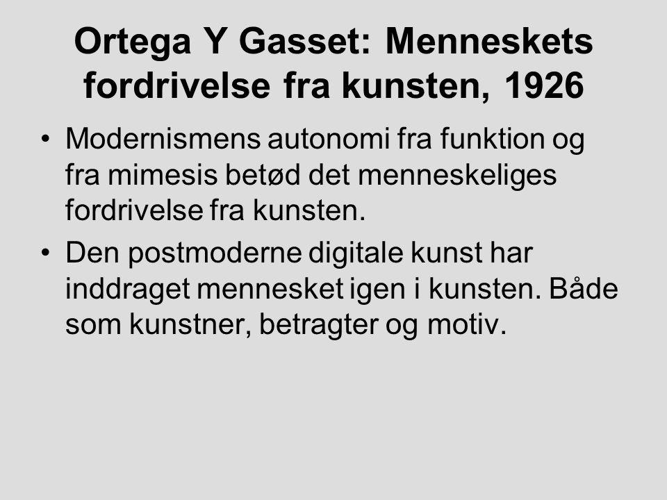 Ortega Y Gasset: Menneskets fordrivelse fra kunsten, 1926 Modernismens autonomi fra funktion og fra mimesis betød det menneskeliges fordrivelse fra kunsten.