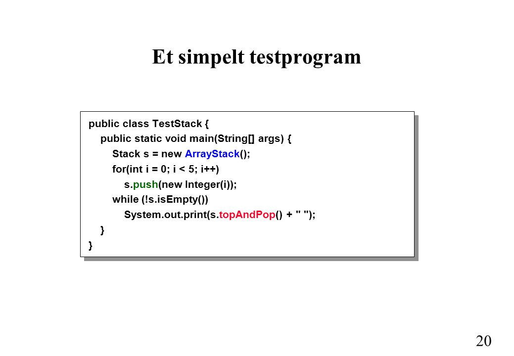 20 Et simpelt testprogram public class TestStack { public static void main(String[] args) { Stack s = new ArrayStack(); for(int i = 0; i < 5; i++) s.push(new Integer(i)); while (!s.isEmpty()) System.out.print(s.topAndPop() + ); }