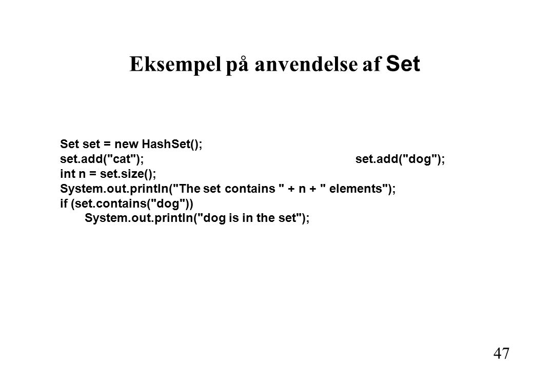47 Eksempel på anvendelse af Set Set set = new HashSet(); set.add( cat );set.add( dog ); int n = set.size(); System.out.println( The set contains + n + elements ); if (set.contains( dog )) System.out.println( dog is in the set );