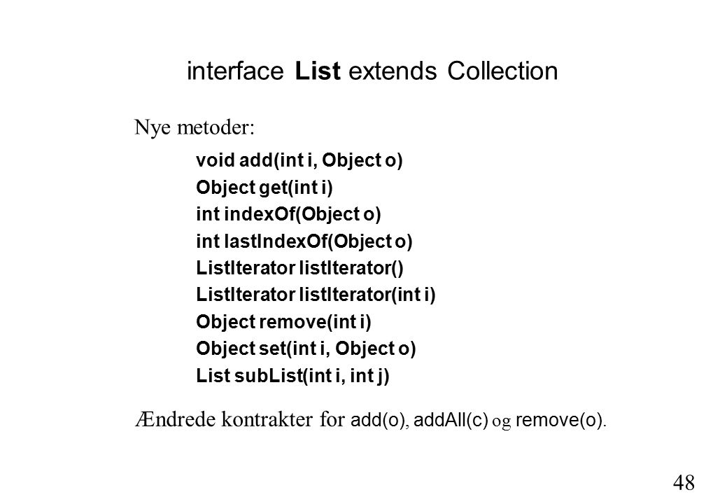 48 interface List extends Collection void add(int i, Object o) Object get(int i) int indexOf(Object o) int lastIndexOf(Object o) ListIterator listIterator() ListIterator listIterator(int i) Object remove(int i) Object set(int i, Object o) List subList(int i, int j) Nye metoder: Ændrede kontrakter for add(o), addAll(c) og remove(o).