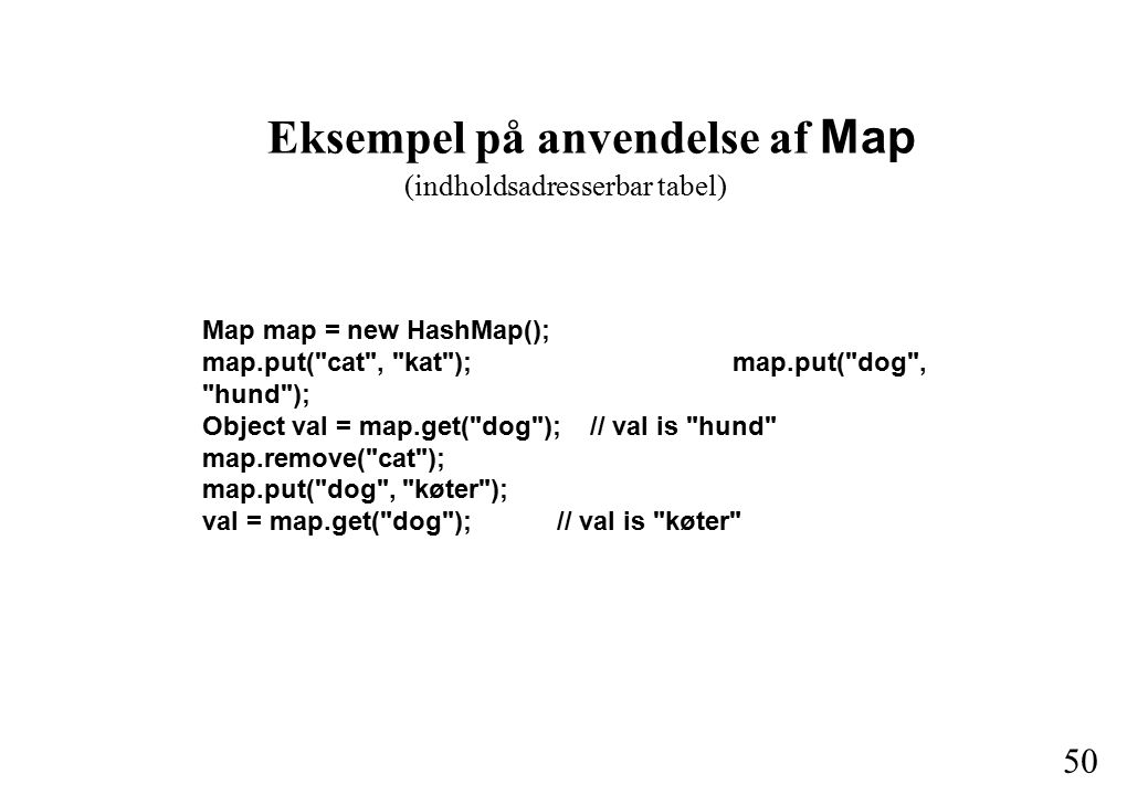 50 Eksempel på anvendelse af Map Map map = new HashMap(); map.put( cat , kat );map.put( dog , hund ); Object val = map.get( dog ); // val is hund map.remove( cat ); map.put( dog , køter ); val = map.get( dog ); // val is køter (indholdsadresserbar tabel)