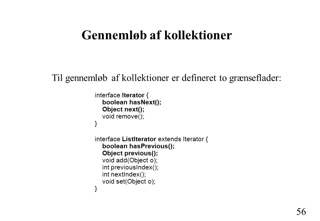 56 Gennemløb af kollektioner Til gennemløb af kollektioner er defineret to grænseflader: interface Iterator { boolean hasNext(); Object next(); void remove(); } interface ListIterator extends Iterator { boolean hasPrevious(); Object previous(); void add(Object o); int previousIndex(); int nextIndex(); void set(Object o); }