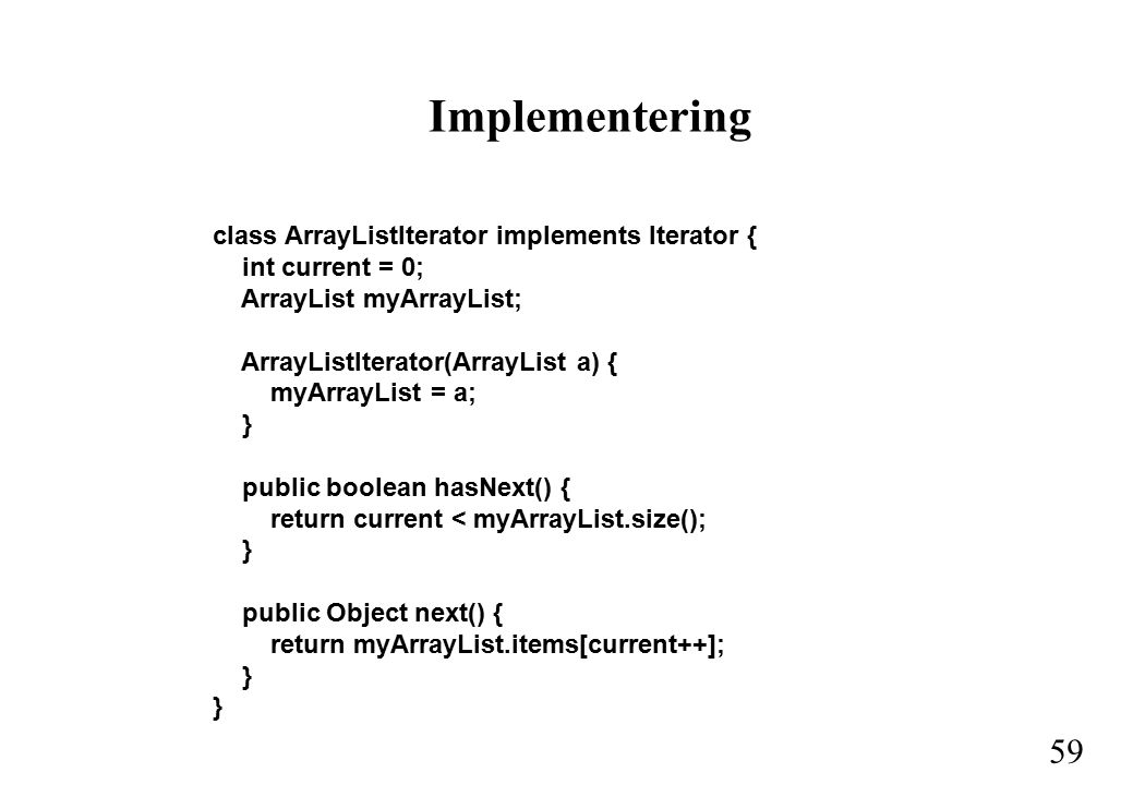 59 Implementering class ArrayListIterator implements Iterator { int current = 0; ArrayList myArrayList; ArrayListIterator(ArrayList a) { myArrayList = a; } public boolean hasNext() { return current < myArrayList.size(); } public Object next() { return myArrayList.items[current++]; }