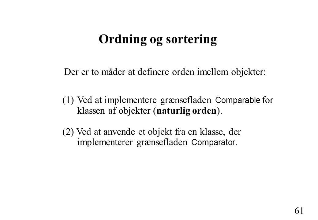 61 Ordning og sortering Der er to måder at definere orden imellem objekter: (1)Ved at implementere grænsefladen Comparable for klassen af objekter (naturlig orden).