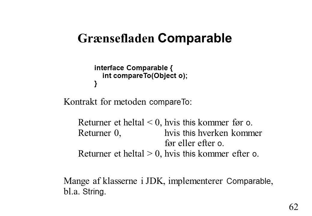 62 Grænsefladen Comparable interface Comparable { int compareTo(Object o); } Kontrakt for metoden compareTo : Returner et heltal < 0,hvis this kommer før o.