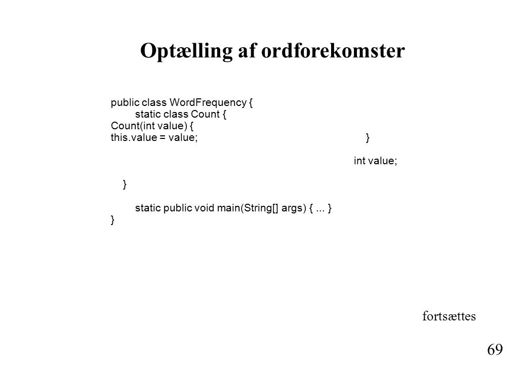 69 Optælling af ordforekomster public class WordFrequency { static class Count { Count(int value) { this.value = value; } int value; } static public void main(String[] args) {...