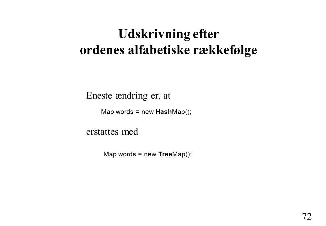 72 Udskrivning efter ordenes alfabetiske rækkefølge Eneste ændring er, at Map words = new HashMap(); erstattes med Map words = new TreeMap();