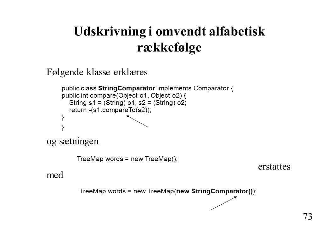 73 Udskrivning i omvendt alfabetisk rækkefølge og sætningen TreeMap words = new TreeMap(); erstattes med TreeMap words = new TreeMap(new StringComparator()); Følgende klasse erklæres public class StringComparator implements Comparator { public int compare(Object o1, Object o2) { String s1 = (String) o1, s2 = (String) o2; return -(s1.compareTo(s2)); }