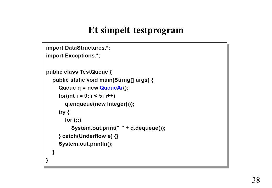 38 Et simpelt testprogram import DataStructures.*; import Exceptions.*; public class TestQueue { public static void main(String[] args) { Queue q = new QueueAr(); for(int i = 0; i < 5; i++) q.enqueue(new Integer(i)); try { for (;;) System.out.print( + q.dequeue()); } catch(Underflow e) {} System.out.println(); }