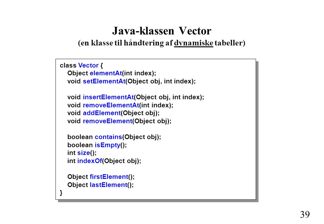 39 Java-klassen Vector (en klasse til håndtering af dynamiske tabeller) class Vector { Object elementAt(int index); void setElementAt(Object obj, int index); void insertElementAt(Object obj, int index); void removeElementAt(int index); void addElement(Object obj); void removeElement(Object obj); boolean contains(Object obj); boolean isEmpty(); int size(); int indexOf(Object obj); Object firstElement(); Object lastElement(); }