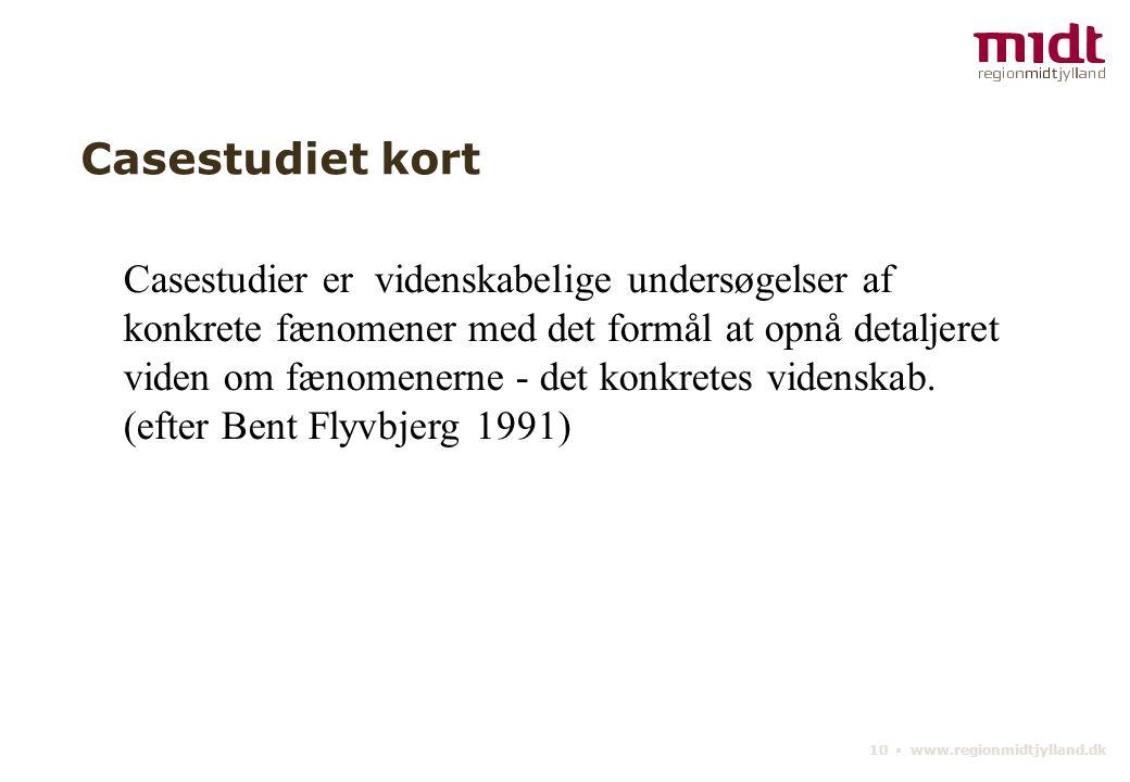 10 ▪ www.regionmidtjylland.dk Casestudiet kort Casestudier er videnskabelige undersøgelser af konkrete fænomener med det formål at opnå detaljeret viden om fænomenerne - det konkretes videnskab.