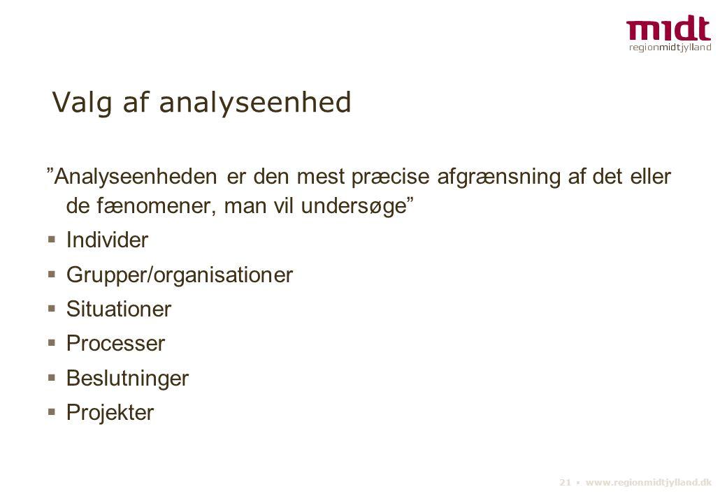 21 ▪ www.regionmidtjylland.dk Valg af analyseenhed Analyseenheden er den mest præcise afgrænsning af det eller de fænomener, man vil undersøge  Individer  Grupper/organisationer  Situationer  Processer  Beslutninger  Projekter