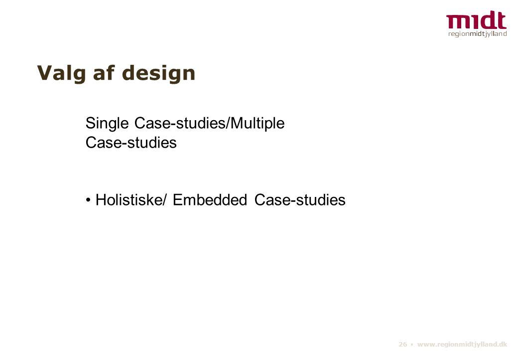 26 ▪ www.regionmidtjylland.dk Valg af design Single Case-studies/Multiple Case-studies Holistiske/ Embedded Case-studies