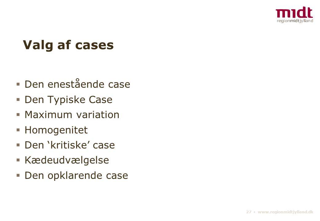 27 ▪ www.regionmidtjylland.dk Valg af cases  Den enestående case  Den Typiske Case  Maximum variation  Homogenitet  Den 'kritiske' case  Kædeudvælgelse  Den opklarende case