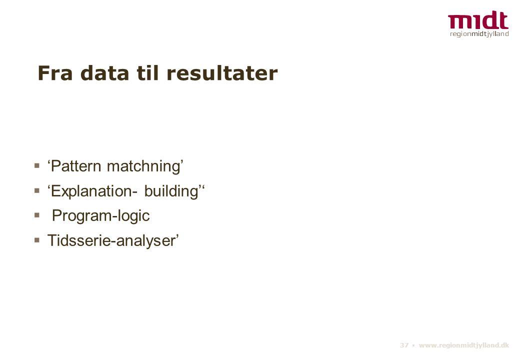 37 ▪ www.regionmidtjylland.dk Fra data til resultater  'Pattern matchning'  'Explanation- building''  Program-logic  Tidsserie-analyser'