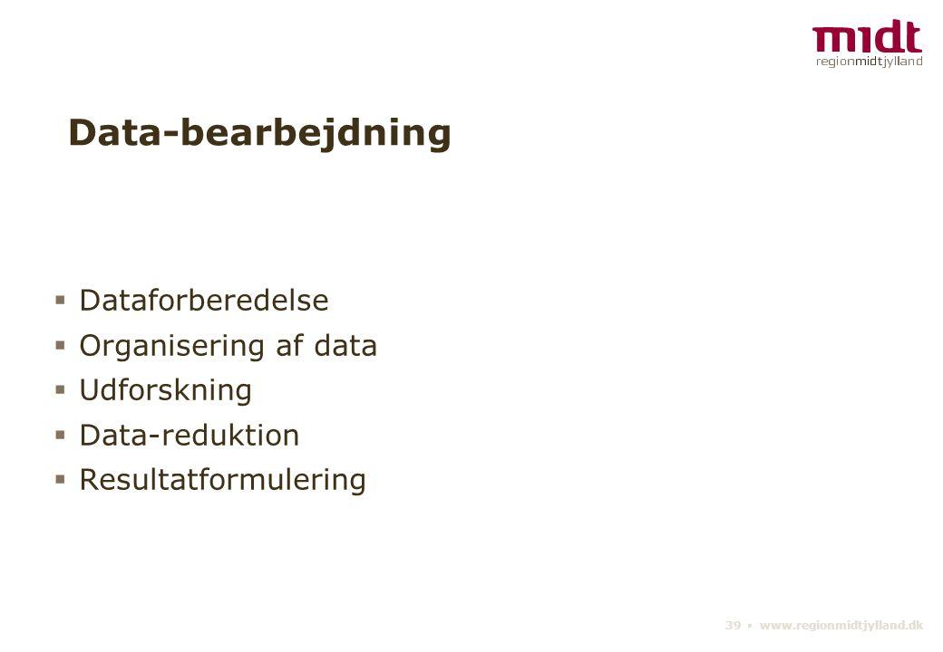 39 ▪ www.regionmidtjylland.dk Data-bearbejdning  Dataforberedelse  Organisering af data  Udforskning  Data-reduktion  Resultatformulering