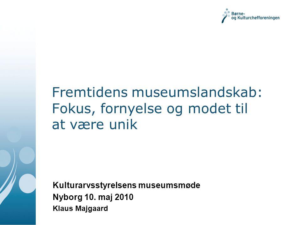 Fremtidens museumslandskab: Fokus, fornyelse og modet til at være unik Kulturarvsstyrelsens museumsmøde Nyborg 10.