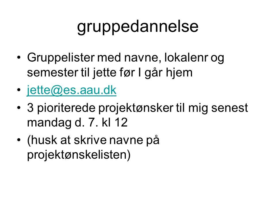 gruppedannelse Gruppelister med navne, lokalenr og semester til jette før I går hjem jette@es.aau.dk 3 pioriterede projektønsker til mig senest mandag d.