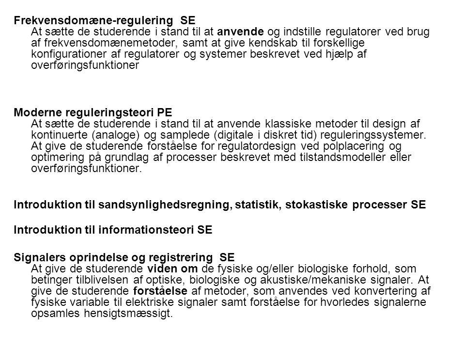 Frekvensdomæne-regulering SE At sætte de studerende i stand til at anvende og indstille regulatorer ved brug af frekvensdomænemetoder, samt at give kendskab til forskellige konfigurationer af regulatorer og systemer beskrevet ved hjælp af overføringsfunktioner Moderne reguleringsteori PE At sætte de studerende i stand til at anvende klassiske metoder til design af kontinuerte (analoge) og samplede (digitale i diskret tid) reguleringssystemer.
