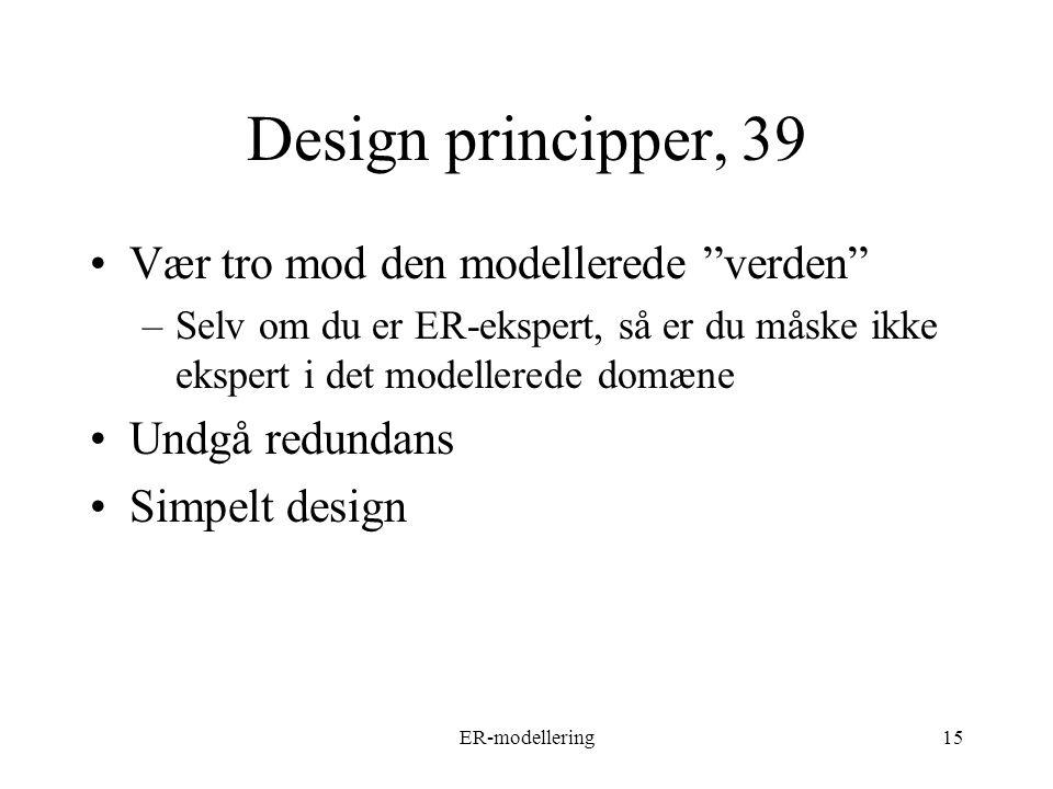 ER-modellering15 Design principper, 39 Vær tro mod den modellerede verden –Selv om du er ER-ekspert, så er du måske ikke ekspert i det modellerede domæne Undgå redundans Simpelt design