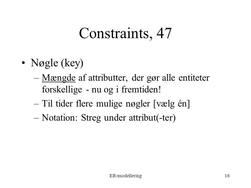 ER-modellering16 Constraints, 47 Nøgle (key) –Mængde af attributter, der gør alle entiteter forskellige - nu og i fremtiden.