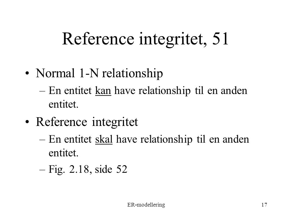 ER-modellering17 Reference integritet, 51 Normal 1-N relationship –En entitet kan have relationship til en anden entitet.