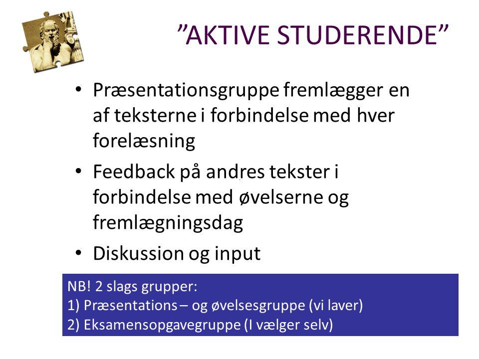 AKTIVE STUDERENDE Præsentationsgruppe fremlægger en af teksterne i forbindelse med hver forelæsning Feedback på andres tekster i forbindelse med øvelserne og fremlægningsdag Diskussion og input NB.