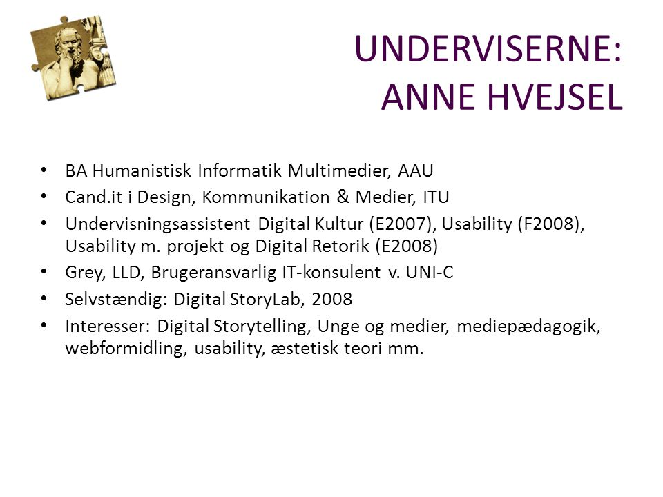 UNDERVISERNE: ANNE HVEJSEL BA Humanistisk Informatik Multimedier, AAU Cand.it i Design, Kommunikation & Medier, ITU Undervisningsassistent Digital Kultur (E2007), Usability (F2008), Usability m.