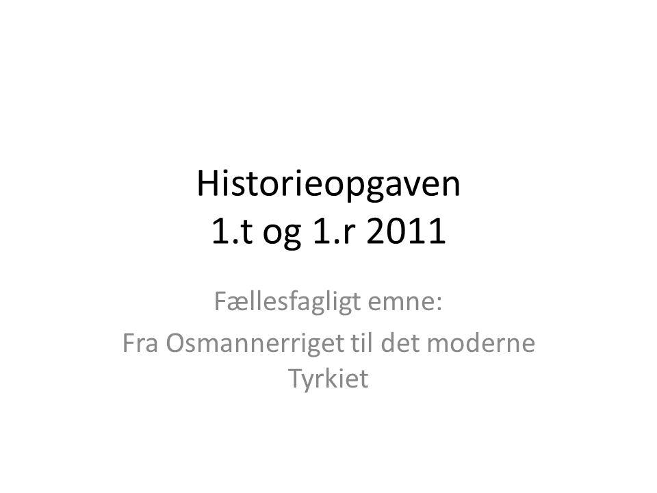 Historieopgaven 1.t og 1.r 2011 Fællesfagligt emne: Fra Osmannerriget til det moderne Tyrkiet