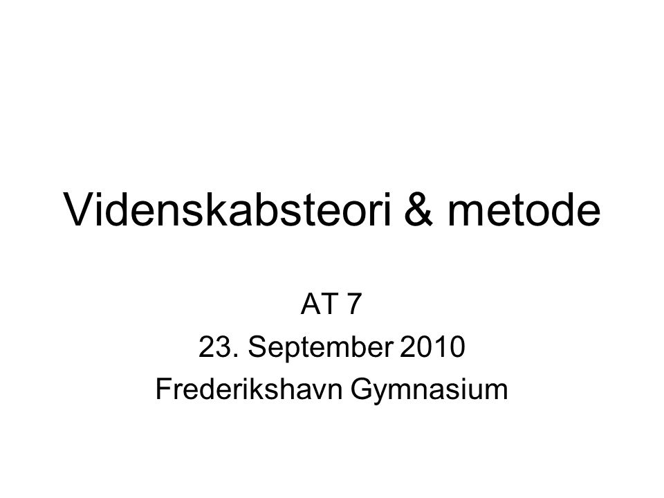 Videnskabsteori & metode AT 7 23. September 2010 Frederikshavn Gymnasium