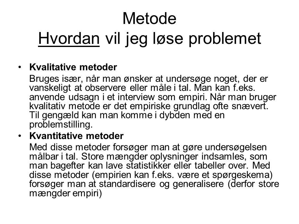 Metode Hvordan vil jeg løse problemet Kvalitative metoder Bruges især, når man ønsker at undersøge noget, der er vanskeligt at observere eller måle i tal.