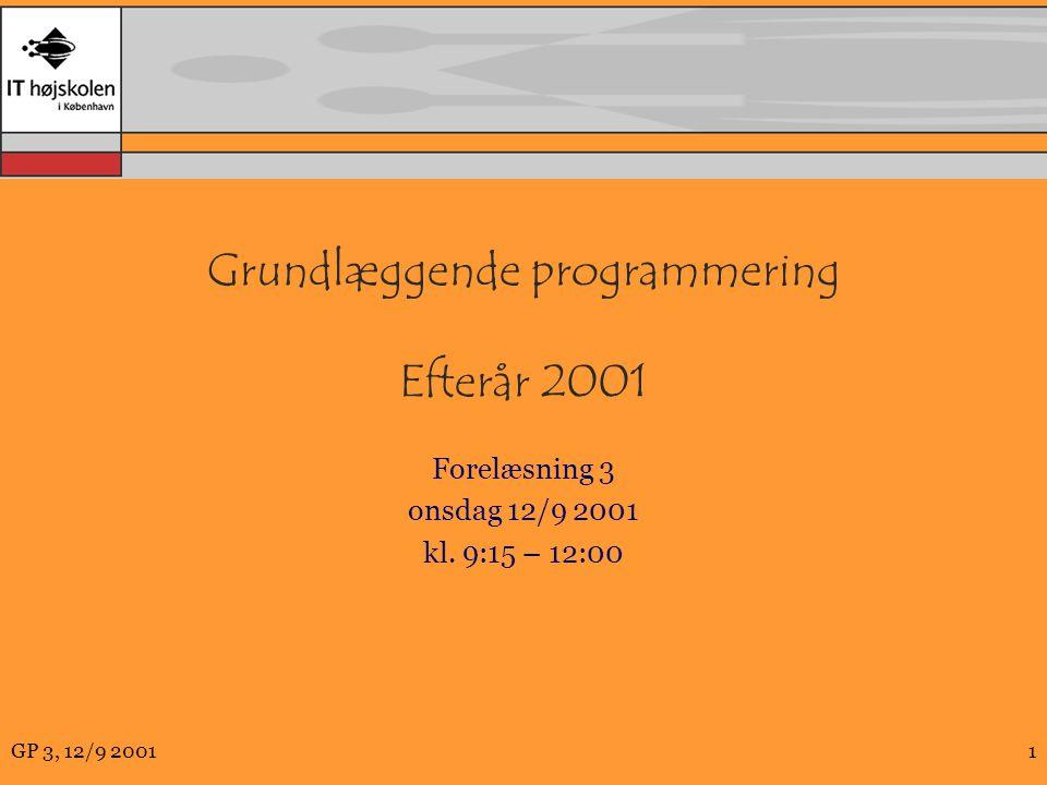 GP 3, 12/9 20011 Grundlæggende programmering Efterår 2001 Forelæsning 3 onsdag 12/9 2001 kl.