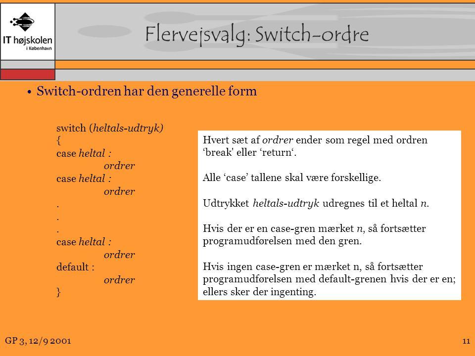 GP 3, 12/9 200111 Flervejsvalg: Switch-ordre Switch-ordren har den generelle form switch (heltals-udtryk) { case heltal : ordrer case heltal : ordrer.