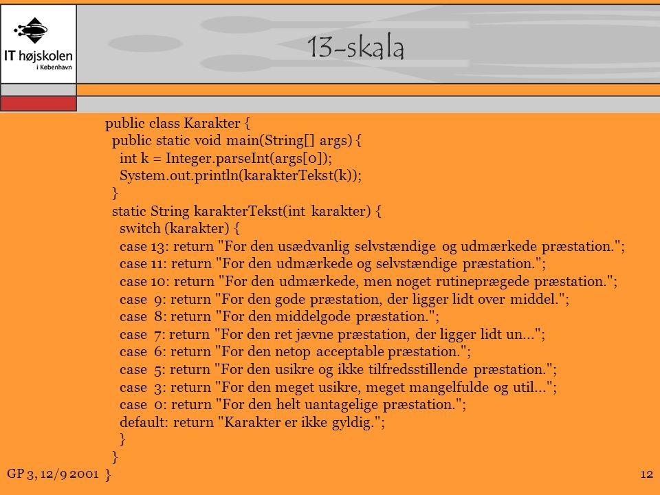 GP 3, 12/9 200112 13-skala public class Karakter { public static void main(String[] args) { int k = Integer.parseInt(args[0]); System.out.println(karakterTekst(k)); } static String karakterTekst(int karakter) { switch (karakter) { case 13: return For den usædvanlig selvstændige og udmærkede præstation. ; case 11: return For den udmærkede og selvstændige præstation. ; case 10: return For den udmærkede, men noget rutineprægede præstation. ; case 9: return For den gode præstation, der ligger lidt over middel. ; case 8: return For den middelgode præstation. ; case 7: return For den ret jævne præstation, der ligger lidt un... ; case 6: return For den netop acceptable præstation. ; case 5: return For den usikre og ikke tilfredsstillende præstation. ; case 3: return For den meget usikre, meget mangelfulde og util... ; case 0: return For den helt uantagelige præstation. ; default: return Karakter er ikke gyldig. ; }