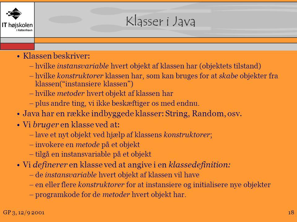 GP 3, 12/9 200118 Klasser i Java Klassen beskriver: –hvilke instansvariable hvert objekt af klassen har (objektets tilstand) –hvilke konstruktorer klassen har, som kan bruges for at skabe objekter fra klassen( instansiere klassen ) –hvilke metoder hvert objekt af klassen har –plus andre ting, vi ikke beskæftiger os med endnu.