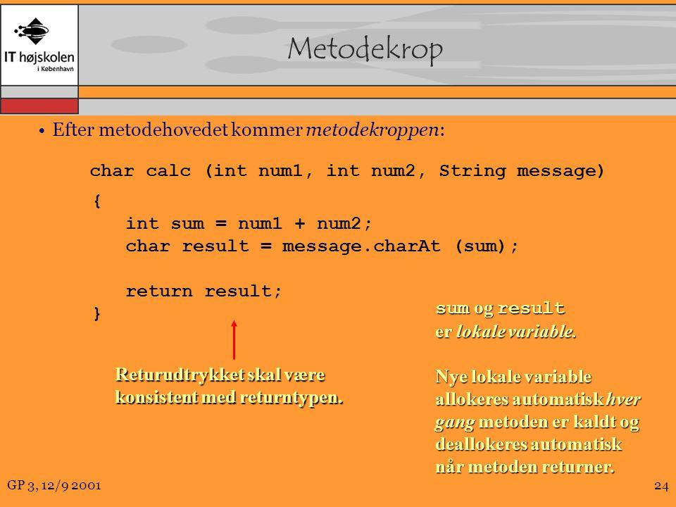 GP 3, 12/9 200124 Metodekrop Efter metodehovedet kommer metodekroppen: char calc (int num1, int num2, String message) { int sum = num1 + num2; char result = message.charAt (sum); return result; } Returudtrykket skal være konsistent med returntypen.