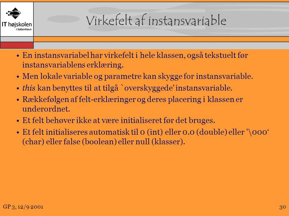 GP 3, 12/9 200130 Virkefelt af instansvariable En instansvariabel har virkefelt i hele klassen, også tekstuelt før instansvariablens erklæring.