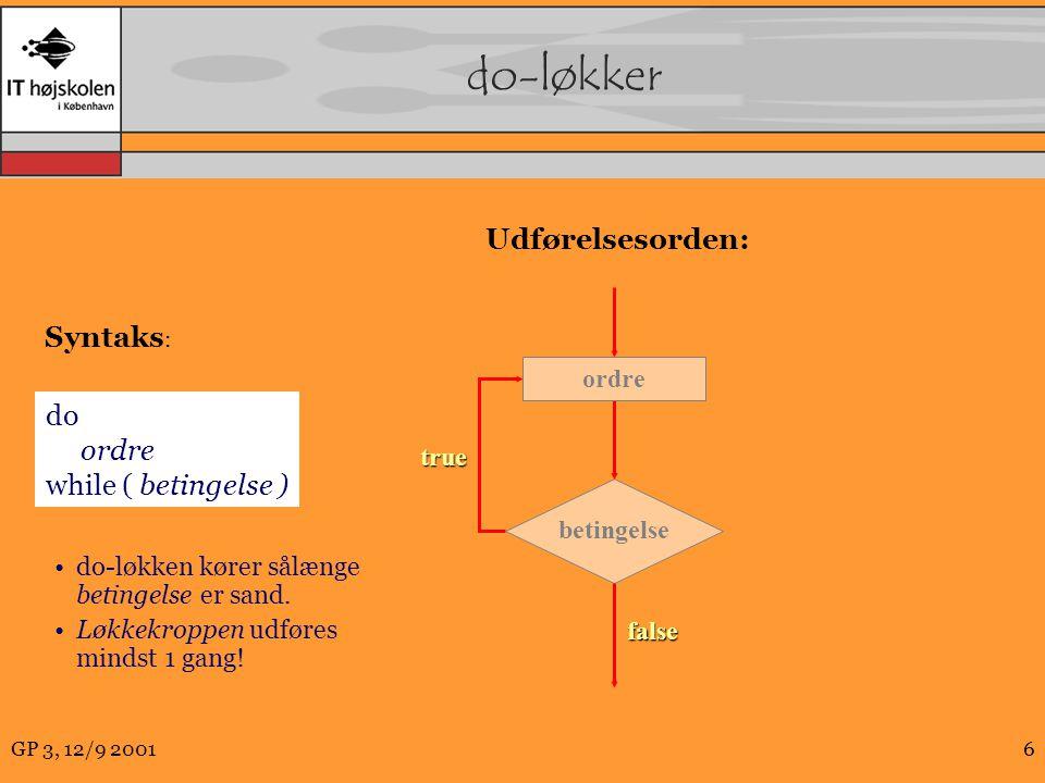 GP 3, 12/9 20016 do-løkker true betingelse ordre false do ordre while ( betingelse ) Syntaks : Udførelsesorden: do-løkken kører sålænge betingelse er sand.